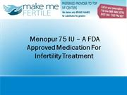 Menopur 75 IU – A FDA Approved Medication For Infertility Treatment