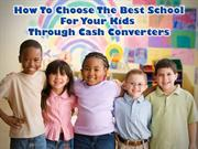How To Choose The Best School For Your Kids Through Cash Converters