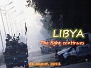 LIBYA- The fight  continues (26 August,2011)
