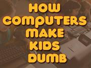 How Computers Make Kids Dumb