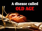 A Disease called Old Age