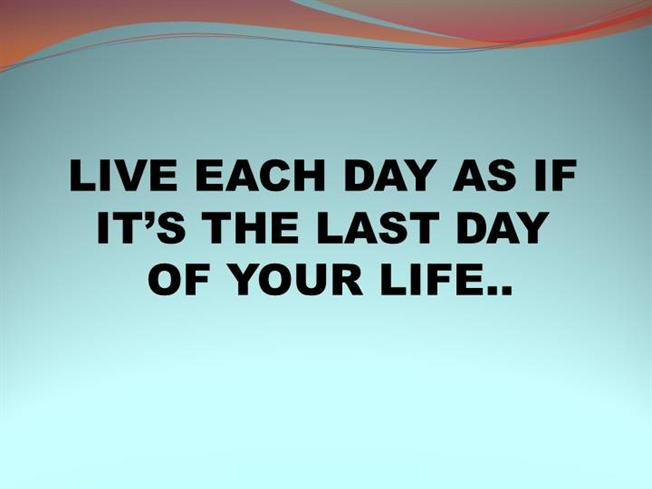 Live Each Day As If It S The Last Day Authorstream