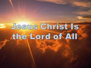 Jesus Christ Is the Lord of All