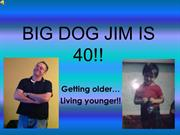 BIG DOG JIM IS 40!!!