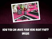 How You Can Make Your Hens Night Party Unique