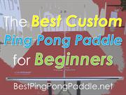 The Best Custom Ping Pong Paddle for Beginners