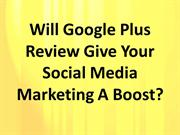 Will Google Plus Review Give Your Social Media Marketing A Boost