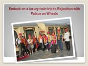 Embark on a luxury train trip to Rajasthan with Palace on Wheels