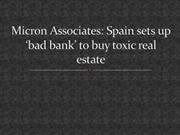 Micron Associates -  Spain sets up 'bad bank' to buy toxic real estate