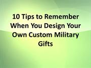 10 Tips to Remember When You Design Your Own Custom Military Gifts