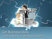 Got business ideas: Times to Start Your Own Business Online