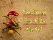 Ten Things that make me sad