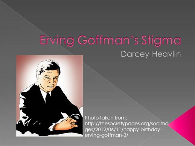 erving goffman stigma Erving goffman social interaction in this first section, we explore human behaviour from a micro-sociological perspective – the view from below.