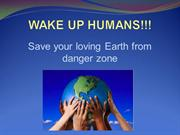 WAKE UP HUMANS !!! Save your planet