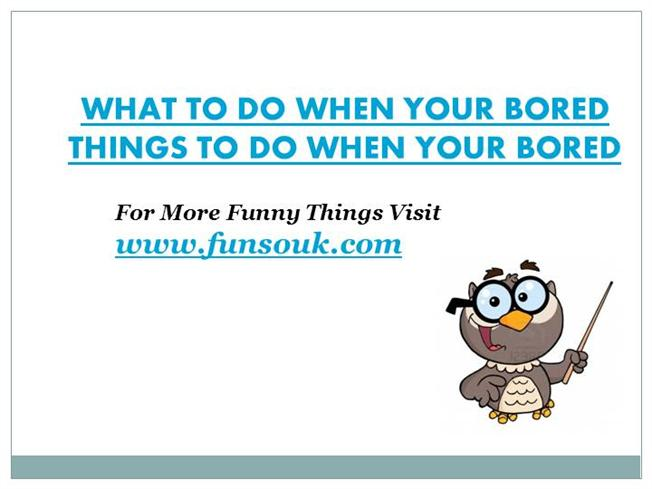 what things can you do when your bored