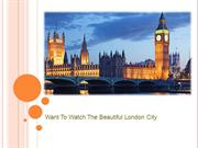 Want To Watch The Beautiful London City