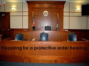 TIPS FOR PREPARING FOR A PROTECTIVE ORDER HEARING