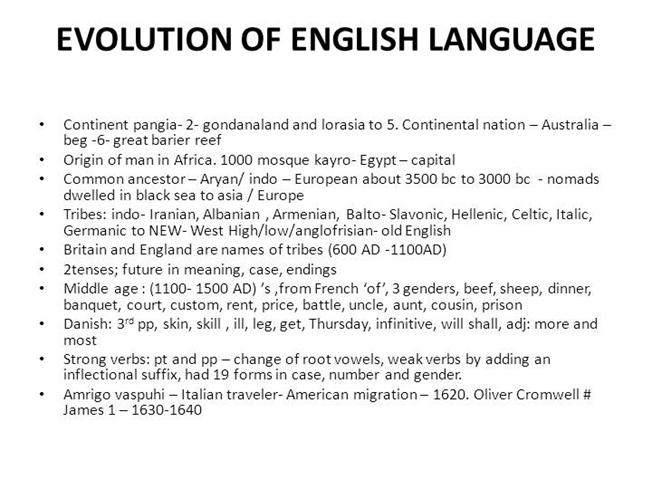 the evolution of the english language Any language is constantly evolving, so it's not surprising that english, transplanted to new soil, is bearing unusual fruit nor is it unique that a language, spread so far from its homelands.