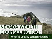 Nevada Wealth Counseling FAQ- What Is Legacy Wealth Planning