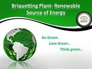 Briquetting Plant- Renewable  Source of Energy