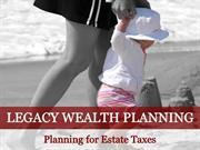 Legacy Wealth Planning: Planning for Estate Taxes