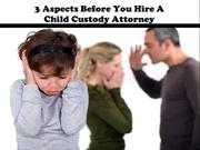 3 Aspects Before You Hire A Child Custody Attorney