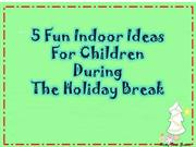 5 Fun Indoor Ideas For Children During The Holiday Break