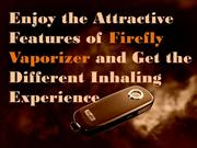 Enjoy the Attractive Features of Firefly Vaporizer