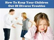 How To Keep Your Children Out Of Your Divorce Troubles