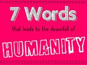 7 Words that leads to downfall of Humanity