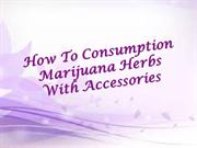 How To Consumption Marijuana Herbs With Accessories