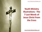 Youth Ministry Illustrations - The 7 Last Words of Jesus Christ From t