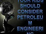 Your kids should consider petroleum engineering