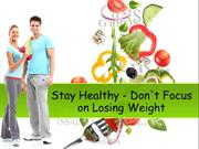 Stay Healthy - Don't Focus on Losing Weight