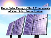 Home Solar Energy - The 7 Components of Your Solar Power System