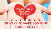 Random Acts of Marketing Kindness 26 Ways to Make Someone Smile Today