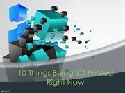10 Things Being 3D Printed Right Now