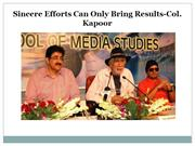 Sincere Efforts Can Only Bring Results-Col. Kapoor