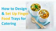 How to Design & Set Up Finger Food Trays for Catering
