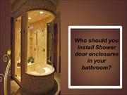 Who should you install Shower door enclosures in your bathroom