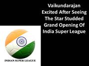 Vaikundarajan Excited After Seeing Opening Of India Super League