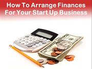 How To Arrange Finances For Your Start Up Business