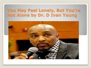 You May Feel Lonely, But You're Not Alone by Dr D Ivan Young