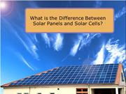 What is the Difference Between Solar Panels and Solar Cells?