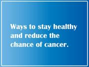 Ways to Stay Healthy and Reduce the Chance of Cancer