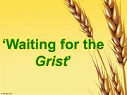 Waiting for the 'Grist'