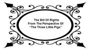 The Bill  of Rights according to the 3 Little Pigs