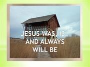 Jesus is was and always will be