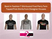 Best in Fashion T Shirts and Fred Perry Twin Tipped Polo Shirts from D