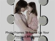Photo Frames to Frame Up Your Precious Moments